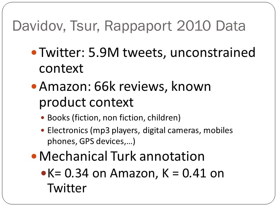 Davidov, Tsur, Rappaport 2010 Data Twitter: 5.9M tweets, unconstrained context Amazon: 66k reviews, known product context Books (fiction, non fiction, children) Electronics (mp3 players, digital cameras, mobiles phones, GPS devices,…) Mechanical Turk annotation K= 0.34 on Amazon, K = 0.41 on Twitter