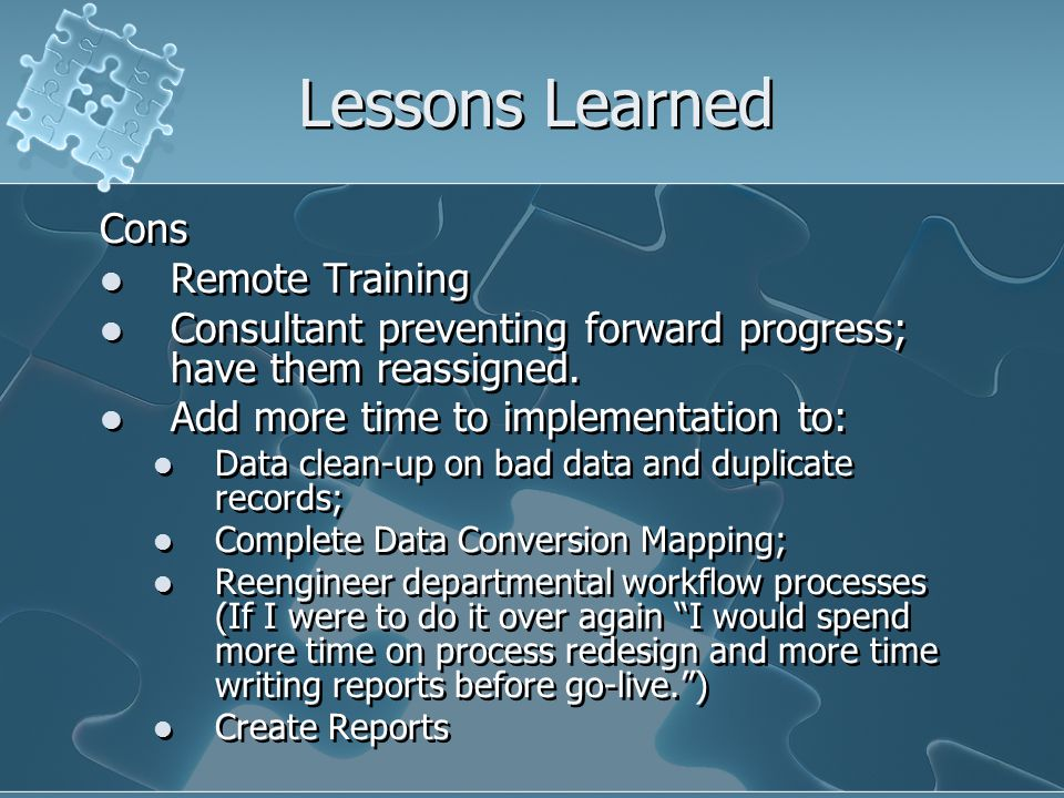 Lessons Learned Cons Remote Training Consultant preventing forward progress; have them reassigned.