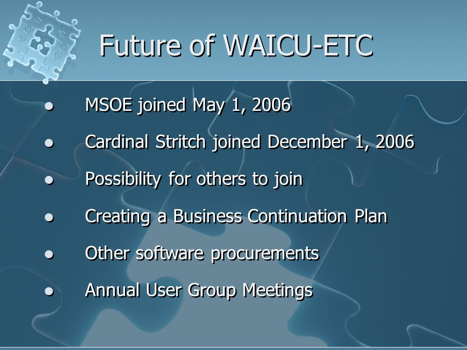 Future of WAICU-ETC MSOE joined May 1, 2006 Cardinal Stritch joined December 1, 2006 Possibility for others to join Creating a Business Continuation Plan Other software procurements Annual User Group Meetings MSOE joined May 1, 2006 Cardinal Stritch joined December 1, 2006 Possibility for others to join Creating a Business Continuation Plan Other software procurements Annual User Group Meetings