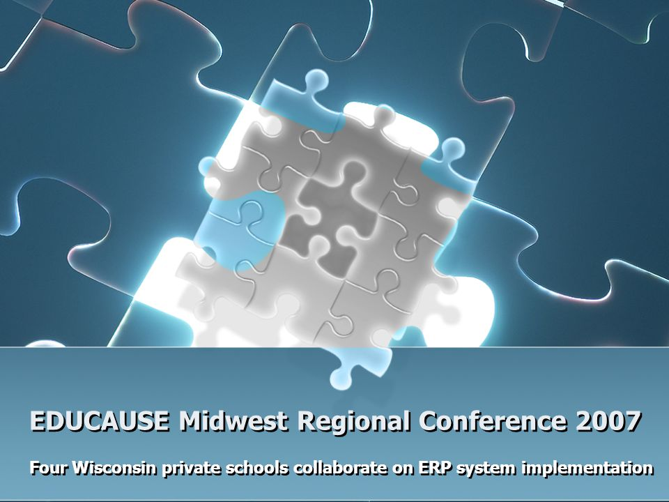 Four Wisconsin private schools collaborate on ERP system implementation EDUCAUSE Midwest Regional Conference 2007