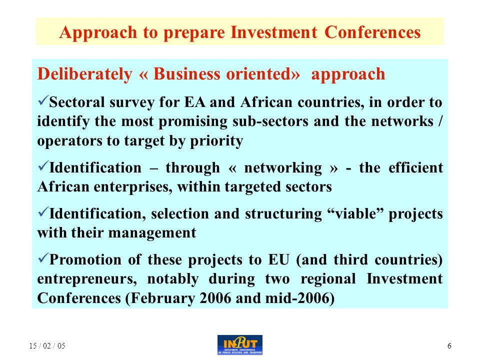 15 / 02 / 057 300 to 400 participants – 3 days duration From Africa Key institutional actors in the target sectors Main African entrepreneurs (public, semi-public and private) Promoters of validated projects Intermediate organisations ( professional organisations, networks of entrepreneurs, investment promotions agencies, etc.), Banks, etc.