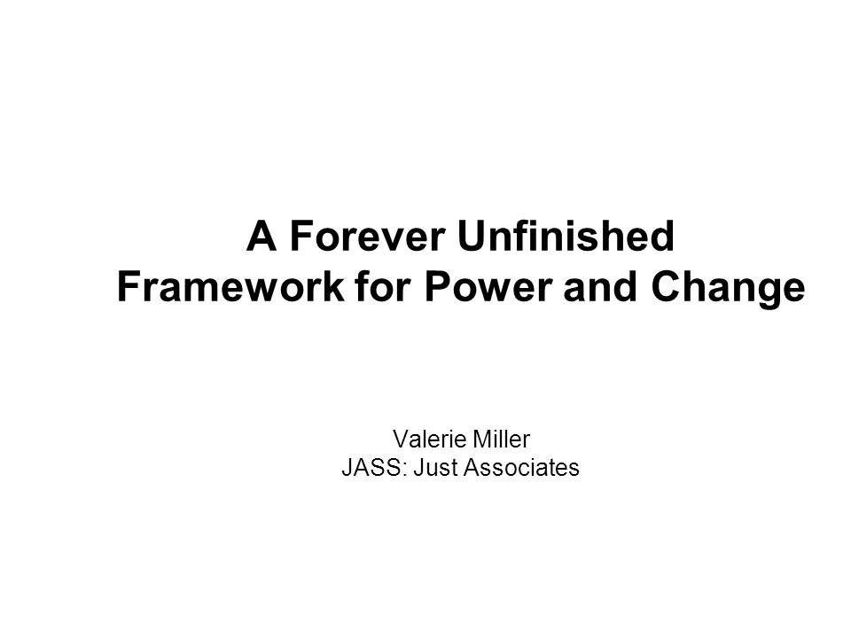 A Forever Unfinished Framework for Power and Change Valerie Miller JASS: Just Associates