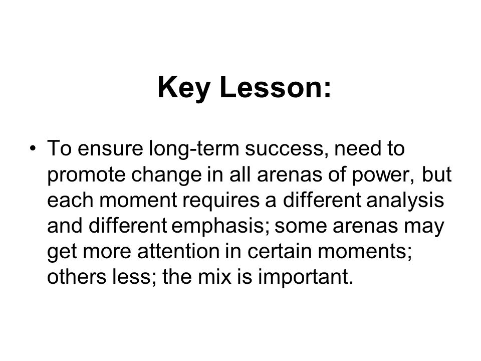 Key Lesson: To ensure long-term success, need to promote change in all arenas of power, but each moment requires a different analysis and different em