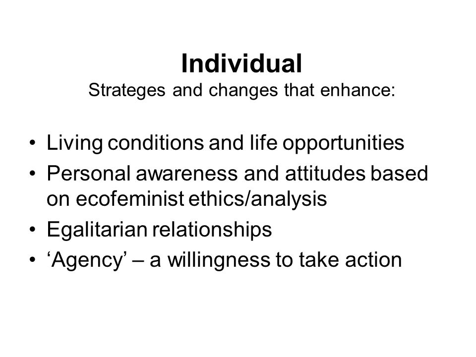 Individual Strateges and changes that enhance: Living conditions and life opportunities Personal awareness and attitudes based on ecofeminist ethics/a