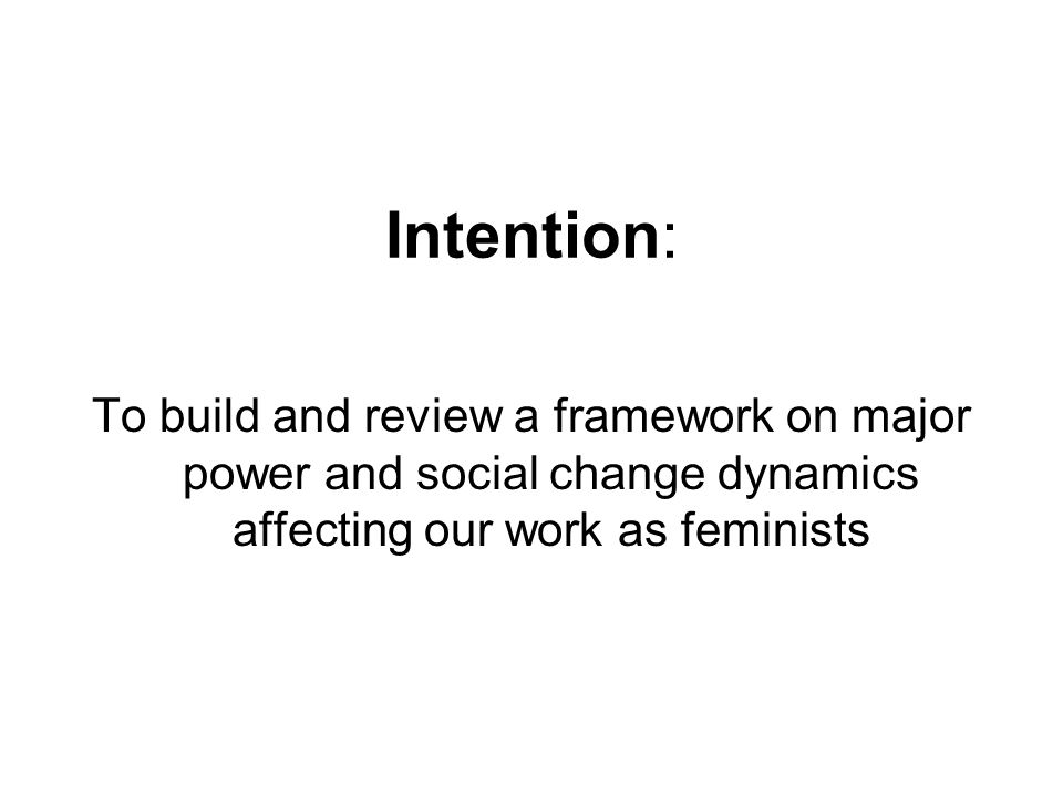 Intention: To build and review a framework on major power and social change dynamics affecting our work as feminists