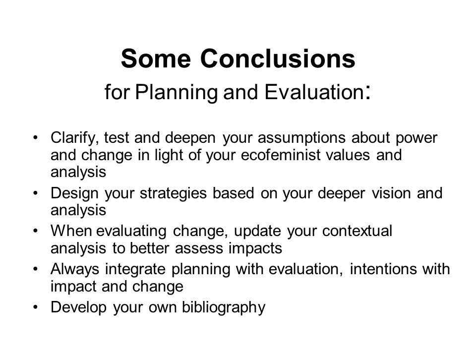 Some Conclusions for Planning and Evaluation : Clarify, test and deepen your assumptions about power and change in light of your ecofeminist values an
