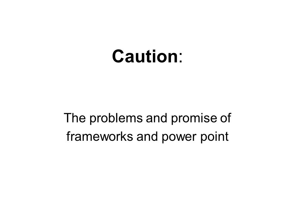 Caution: The problems and promise of frameworks and power point