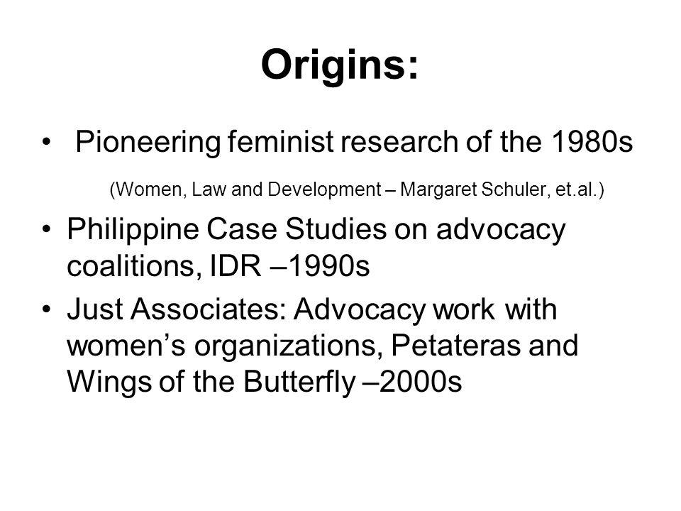 Origins: Pioneering feminist research of the 1980s (Women, Law and Development – Margaret Schuler, et.al.) Philippine Case Studies on advocacy coaliti