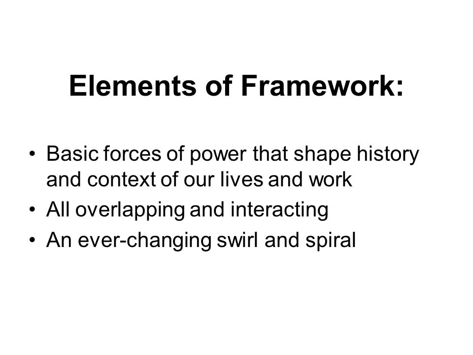 Elements of Framework: Basic forces of power that shape history and context of our lives and work All overlapping and interacting An ever-changing swirl and spiral
