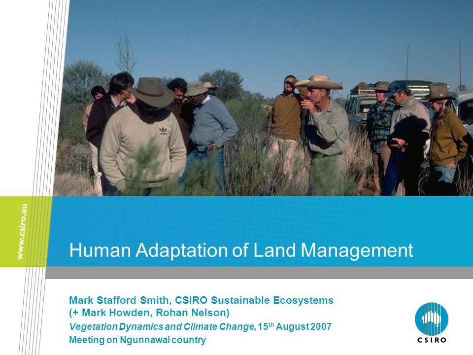 Human Adaptation of Land Management Mark Stafford Smith, CSIRO Sustainable Ecosystems (+ Mark Howden, Rohan Nelson) Vegetation Dynamics and Climate Change, 15 th August 2007 Meeting on Ngunnawal country