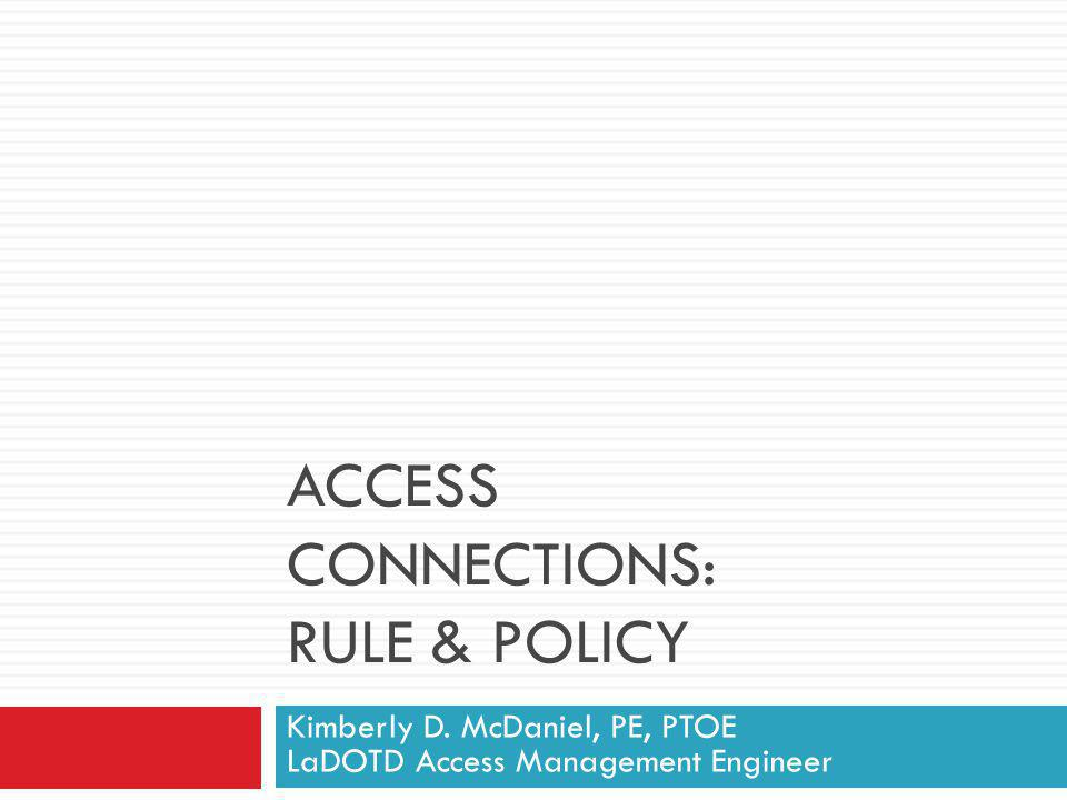 ACCESS CONNECTIONS: RULE & POLICY Kimberly D. McDaniel, PE, PTOE LaDOTD Access Management Engineer
