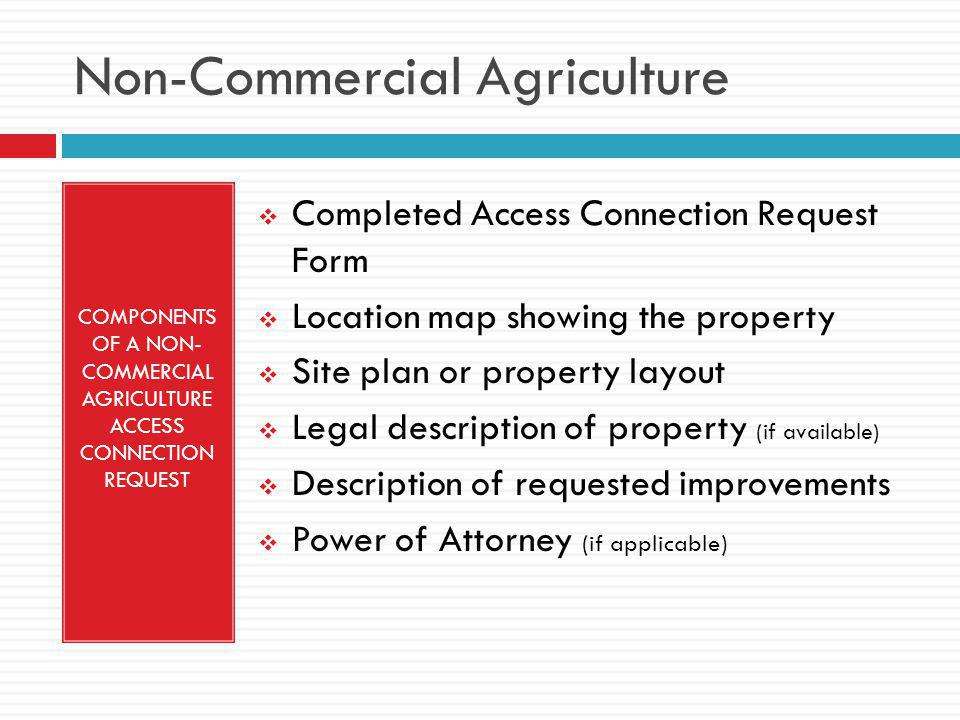 Non-Commercial Agriculture COMPONENTS OF A NON- COMMERCIAL AGRICULTURE ACCESS CONNECTION REQUEST  Completed Access Connection Request Form  Location map showing the property  Site plan or property layout  Legal description of property (if available)  Description of requested improvements  Power of Attorney (if applicable)