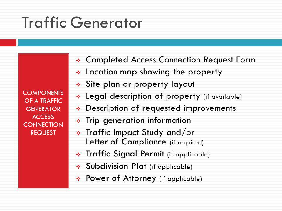 Traffic Generator COMPONENTS OF A TRAFFIC GENERATOR ACCESS CONNECTION REQUEST  Completed Access Connection Request Form  Location map showing the property  Site plan or property layout  Legal description of property (if available)  Description of requested improvements  Trip generation information  Traffic Impact Study and/or Letter of Compliance (if required)  Traffic Signal Permit (if applicable)  Subdivision Plat (if applicable)  Power of Attorney (if applicable)