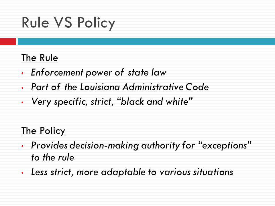 Rule VS Policy The Rule Enforcement power of state law Part of the Louisiana Administrative Code Very specific, strict, black and white The Policy Provides decision-making authority for exceptions to the rule Less strict, more adaptable to various situations