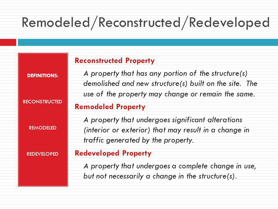 Remodeled/Reconstructed/Redeveloped DEFINITIONS: RECONSTRUCTED REMODELED REDEVELOPED Reconstructed Property A property that has any portion of the structure(s) demolished and new structure(s) built on the site.