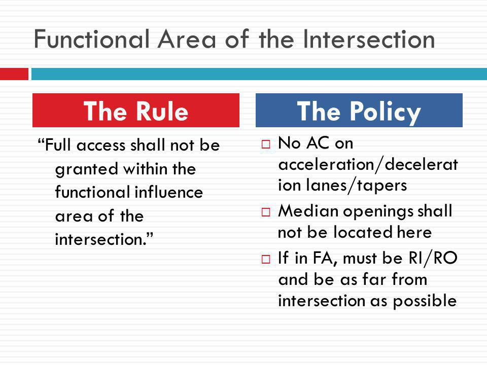 Functional Area of the Intersection Full access shall not be granted within the functional influence area of the intersection.  No AC on acceleration/decelerat ion lanes/tapers  Median openings shall not be located here  If in FA, must be RI/RO and be as far from intersection as possible The RuleThe Policy