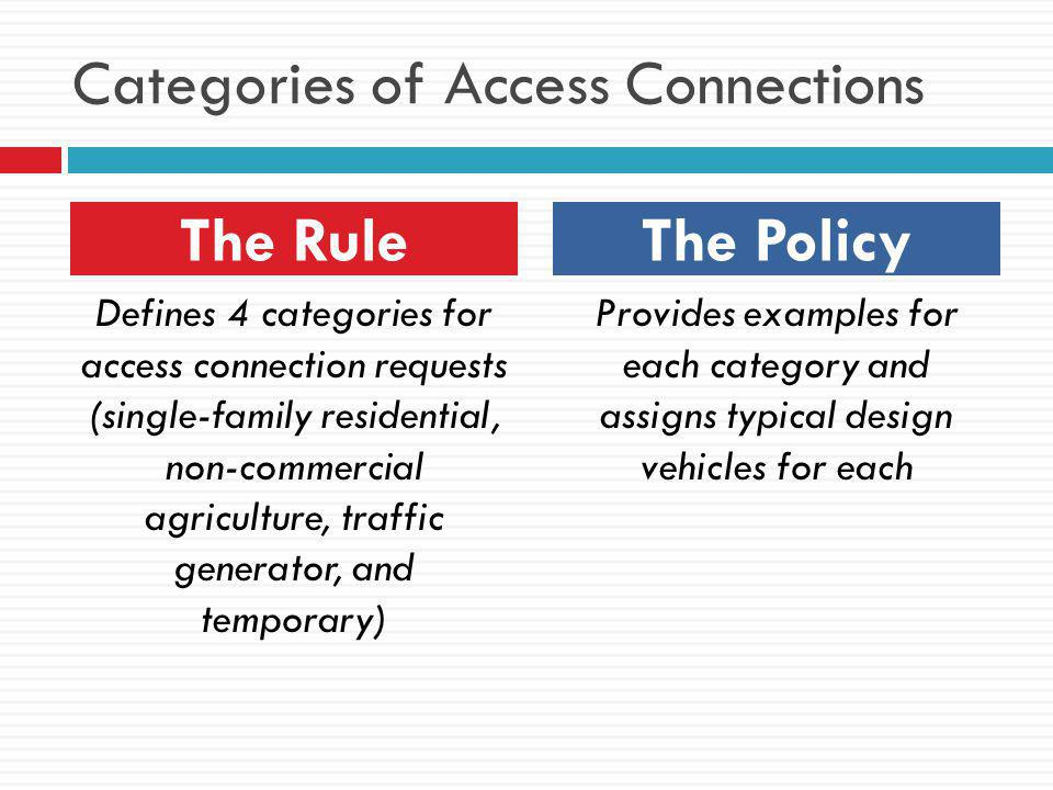 Categories of Access Connections Defines 4 categories for access connection requests (single-family residential, non-commercial agriculture, traffic generator, and temporary) Provides examples for each category and assigns typical design vehicles for each The RuleThe Policy