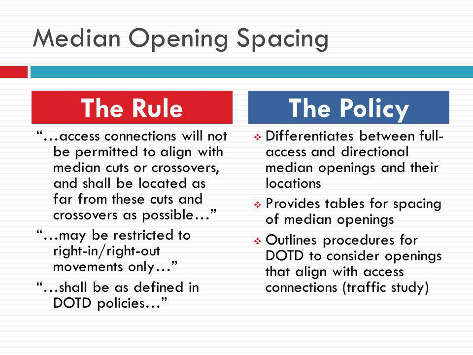 Median Opening Spacing …access connections will not be permitted to align with median cuts or crossovers, and shall be located as far from these cuts and crossovers as possible… …may be restricted to right-in/right-out movements only… …shall be as defined in DOTD policies…  Differentiates between full- access and directional median openings and their locations  Provides tables for spacing of median openings  Outlines procedures for DOTD to consider openings that align with access connections (traffic study) The RuleThe Policy