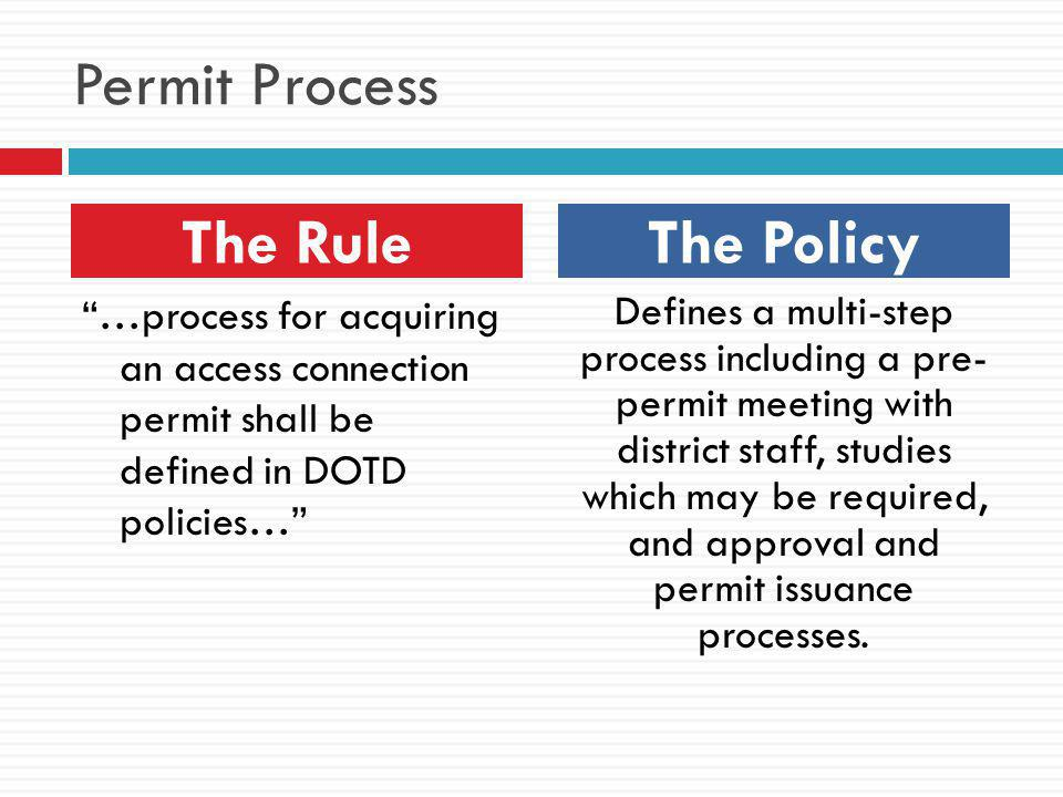 Permit Process …process for acquiring an access connection permit shall be defined in DOTD policies… Defines a multi-step process including a pre- permit meeting with district staff, studies which may be required, and approval and permit issuance processes.