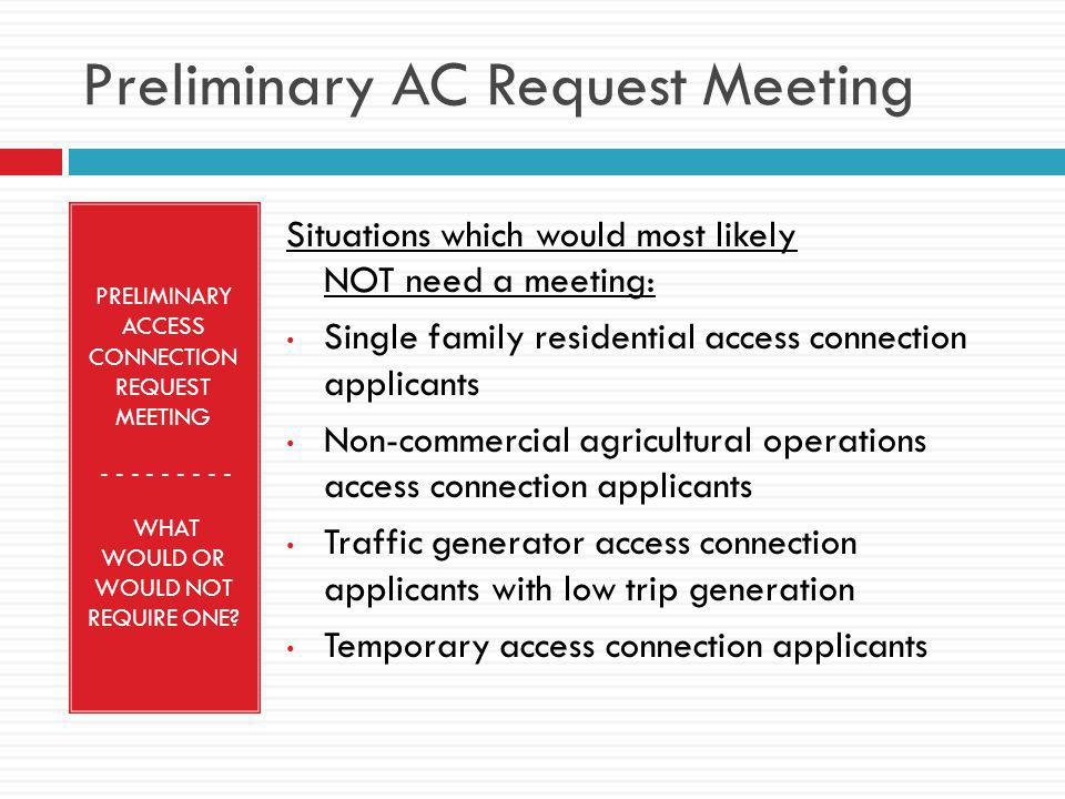 Preliminary AC Request Meeting PRELIMINARY ACCESS CONNECTION REQUEST MEETING - - - - - - WHAT WOULD OR WOULD NOT REQUIRE ONE.