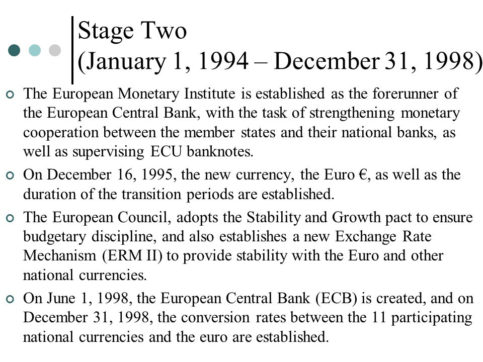 Stage Two (January 1, 1994 – December 31, 1998) The European Monetary Institute is established as the forerunner of the European Central Bank, with th