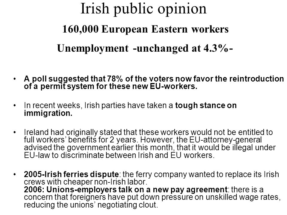 Irish public opinion 160,000 European Eastern workers Unemployment -unchanged at 4.3%- A poll suggested that 78% of the voters now favor the reintroduction of a permit system for these new EU-workers.