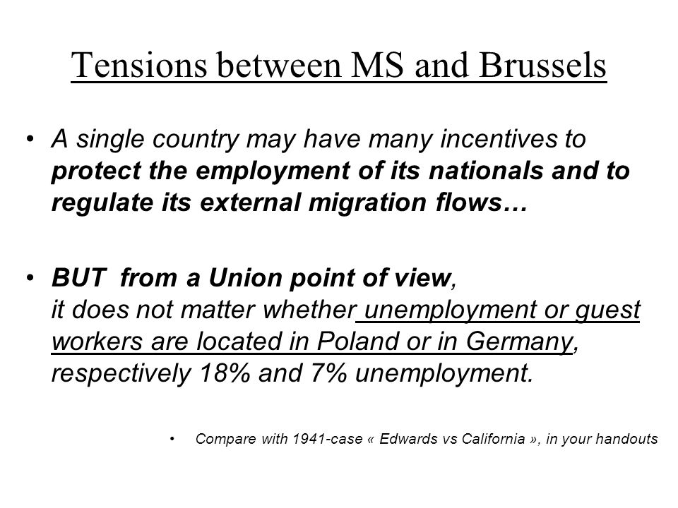 Tensions between MS and Brussels A single country may have many incentives to protect the employment of its nationals and to regulate its external migration flows… BUT from a Union point of view, it does not matter whether unemployment or guest workers are located in Poland or in Germany, respectively 18% and 7% unemployment.