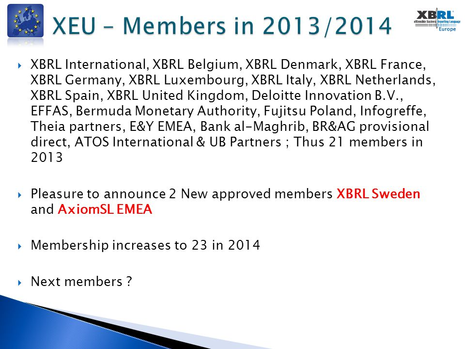  XBRL International, XBRL Belgium, XBRL Denmark, XBRL France, XBRL Germany, XBRL Luxembourg, XBRL Italy, XBRL Netherlands, XBRL Spain, XBRL United Kingdom, Deloitte Innovation B.V., EFFAS, Bermuda Monetary Authority, Fujitsu Poland, Infogreffe, Theia partners, E&Y EMEA, Bank al-Maghrib, BR&AG provisional direct, ATOS International & UB Partners ; Thus 21 members in 2013  Pleasure to announce 2 New approved members XBRL Sweden and AxiomSL EMEA  Membership increases to 23 in 2014  Next members