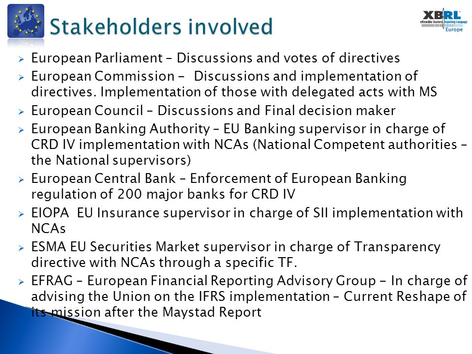  ARC – Accounting Regulatory Committee representing the Member states and in charge with European Commission of the implementation of the Accounting directive and certainly of discussions  IFRS – International Financial Reporting Standard developed by the IASB – Basis of the Transparency directive  BRIS – Business Register Interoperability System – Developed under the leadership of the European Commission for the implementation of the Interoperability directive  ECRF – European Commerce Registries Forum – Interesting forum to advocate for XBRL  FEE – Federation of European Accountants – Strong follow up on the implementation of the Accounting and Transparency directives  EBF – European Banking Federation – Strong follow up on the CRD IV directive implementation.
