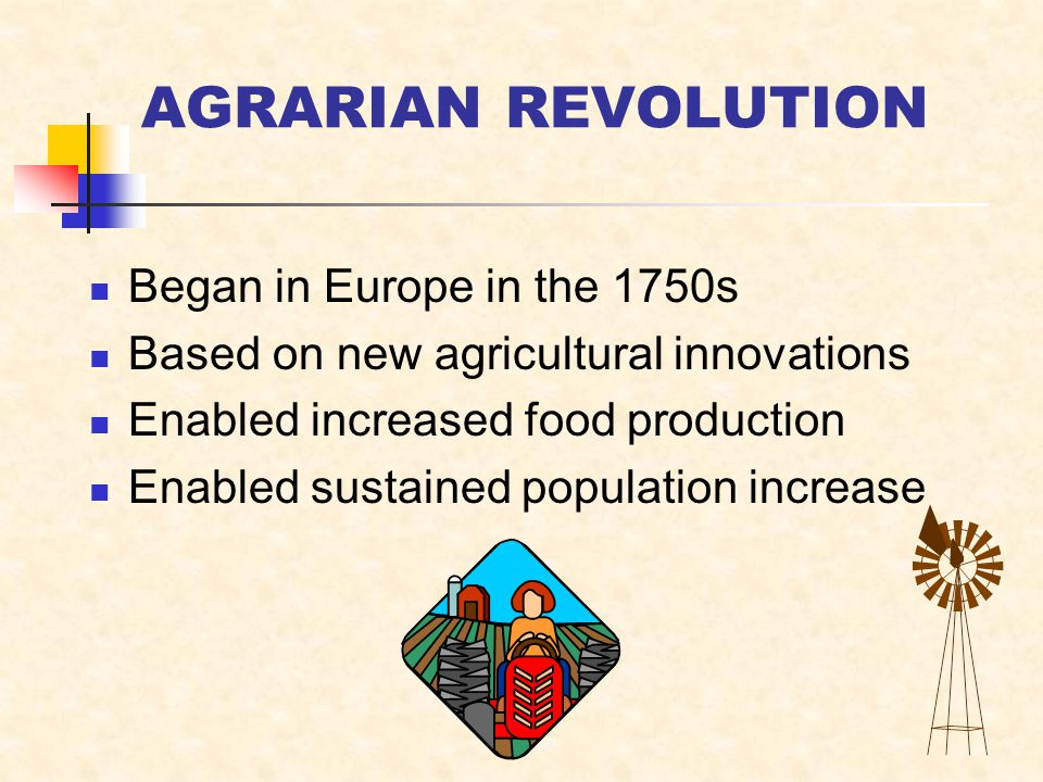 AGRARIAN REVOLUTION Began in Europe in the 1750s Based on new agricultural innovations Enabled increased food production Enabled sustained population increase