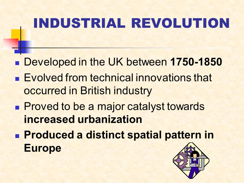INDUSTRIAL REVOLUTION Developed in the UK between Evolved from technical innovations that occurred in British industry Proved to be a major catalyst towards increased urbanization Produced a distinct spatial pattern in Europe