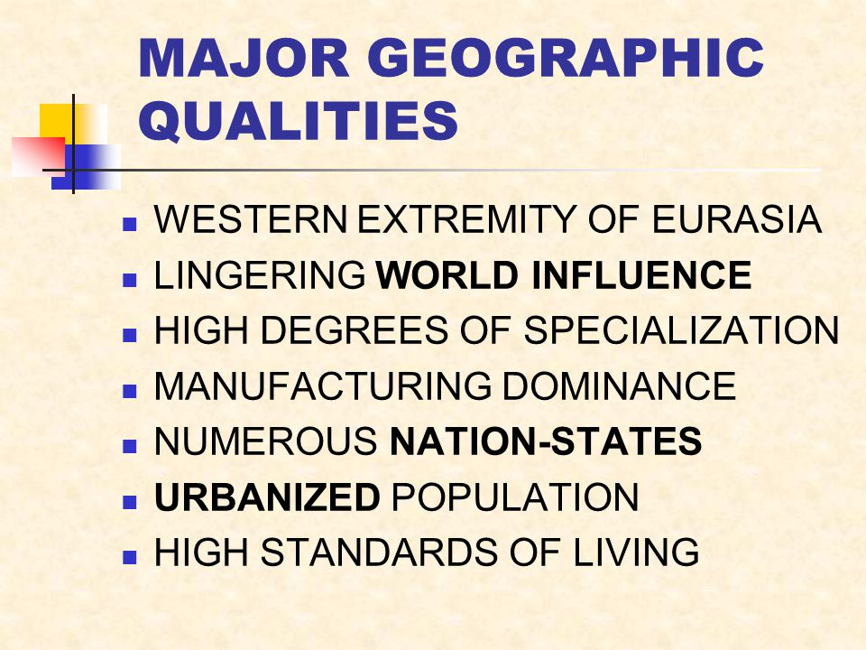 MAJOR GEOGRAPHIC QUALITIES WESTERN EXTREMITY OF EURASIA LINGERING WORLD INFLUENCE HIGH DEGREES OF SPECIALIZATION MANUFACTURING DOMINANCE NUMEROUS NATION-STATES URBANIZED POPULATION HIGH STANDARDS OF LIVING