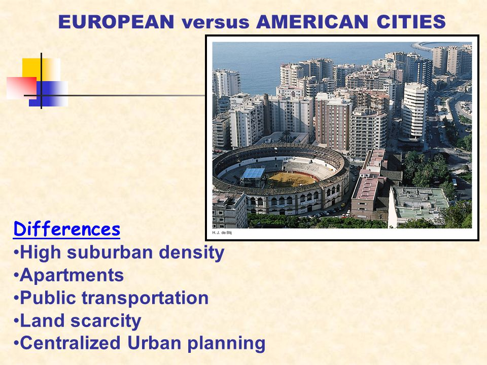 Differences High suburban density Apartments Public transportation Land scarcity Centralized Urban planning EUROPEAN versus AMERICAN CITIES