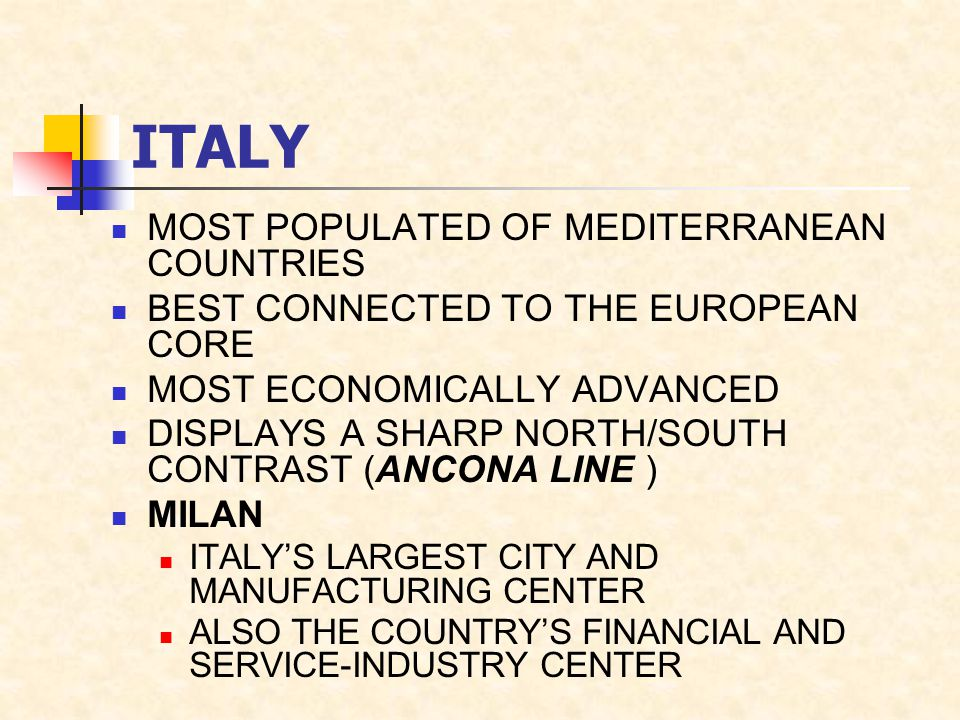 ITALY MOST POPULATED OF MEDITERRANEAN COUNTRIES BEST CONNECTED TO THE EUROPEAN CORE MOST ECONOMICALLY ADVANCED DISPLAYS A SHARP NORTH/SOUTH CONTRAST (ANCONA LINE ) MILAN ITALY'S LARGEST CITY AND MANUFACTURING CENTER ALSO THE COUNTRY'S FINANCIAL AND SERVICE-INDUSTRY CENTER