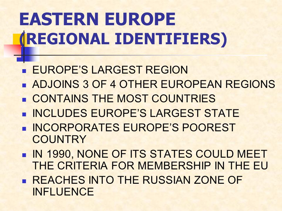 EASTERN EUROPE (REGIONAL IDENTIFIERS) EUROPE'S LARGEST REGION ADJOINS 3 OF 4 OTHER EUROPEAN REGIONS CONTAINS THE MOST COUNTRIES INCLUDES EUROPE'S LARGEST STATE INCORPORATES EUROPE'S POOREST COUNTRY IN 1990, NONE OF ITS STATES COULD MEET THE CRITERIA FOR MEMBERSHIP IN THE EU REACHES INTO THE RUSSIAN ZONE OF INFLUENCE