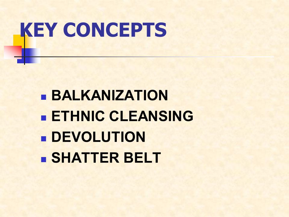 KEY CONCEPTS BALKANIZATION ETHNIC CLEANSING DEVOLUTION SHATTER BELT