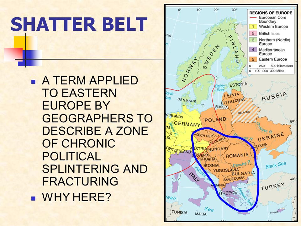 SHATTER BELT A TERM APPLIED TO EASTERN EUROPE BY GEOGRAPHERS TO DESCRIBE A ZONE OF CHRONIC POLITICAL SPLINTERING AND FRACTURING WHY HERE