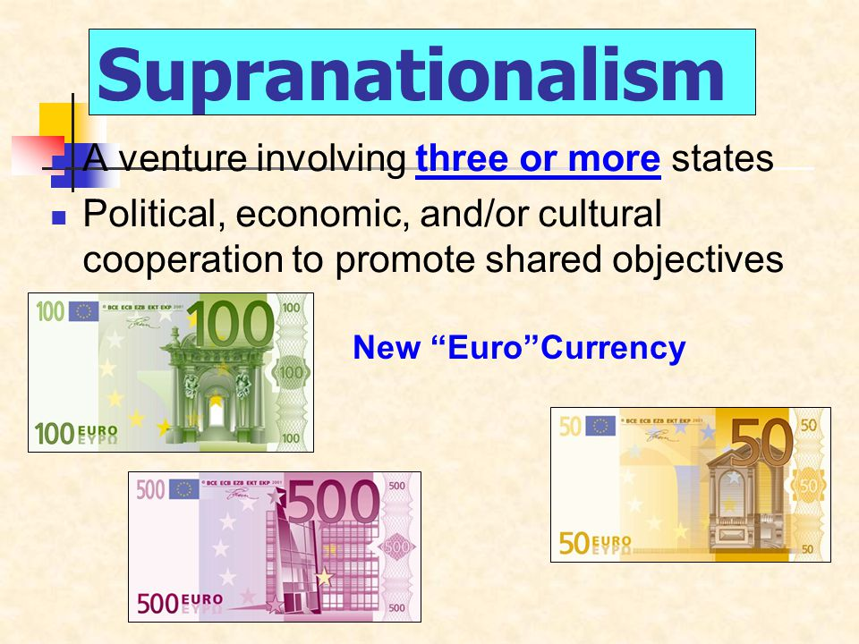 Supranationalism A venture involving three or more states Political, economic, and/or cultural cooperation to promote shared objectives New Euro Currency