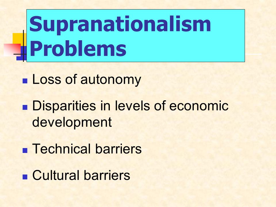 Supranationalism Problems Loss of autonomy Disparities in levels of economic development Technical barriers Cultural barriers