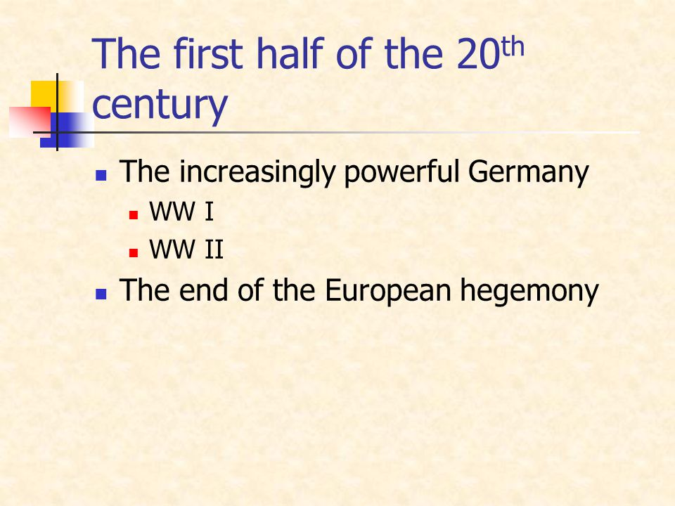 The first half of the 20 th century The increasingly powerful Germany WW I WW II The end of the European hegemony