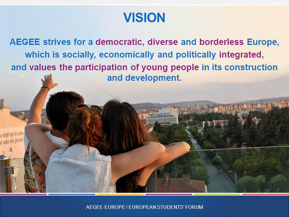 AEGEE strives for a democratic, diverse and borderless Europe, which is socially, economically and politically integrated, and values the participation of young people in its construction and development.
