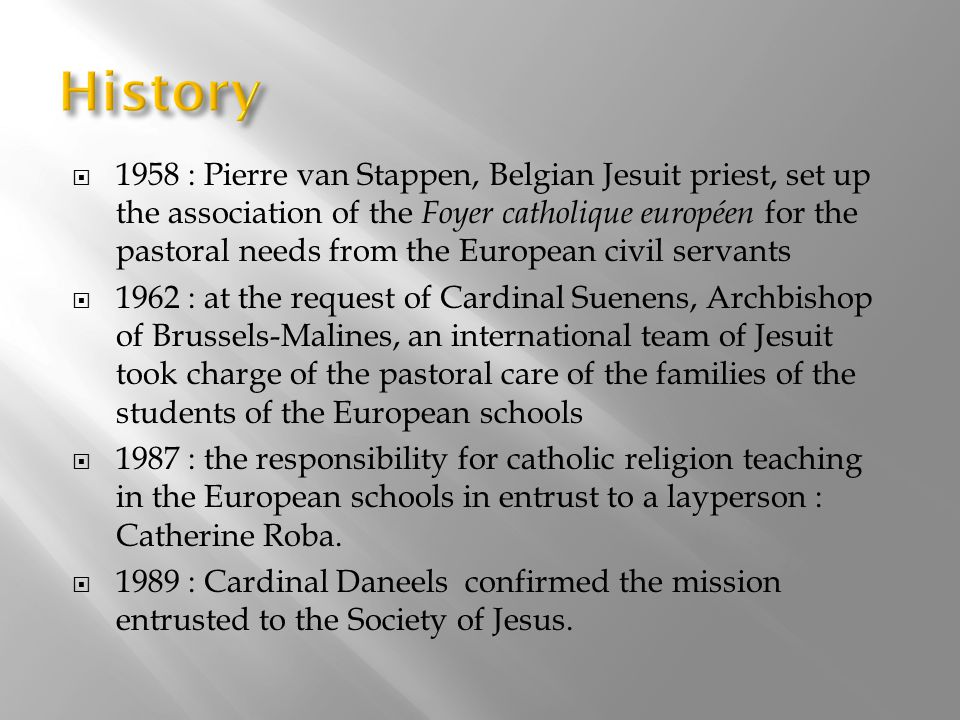 1958 : Pierre van Stappen, Belgian Jesuit priest, set up the association of the Foyer catholique européen for the pastoral needs from the European civil servants  1962 : at the request of Cardinal Suenens, Archbishop of Brussels-Malines, an international team of Jesuit took charge of the pastoral care of the families of the students of the European schools  1987 : the responsibility for catholic religion teaching in the European schools in entrust to a layperson : Catherine Roba.