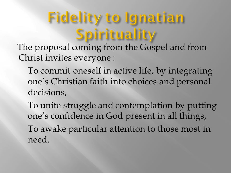 The proposal coming from the Gospel and from Christ invites everyone : To commit oneself in active life, by integrating one's Christian faith into choices and personal decisions, To unite struggle and contemplation by putting one's confidence in God present in all things, To awake particular attention to those most in need.