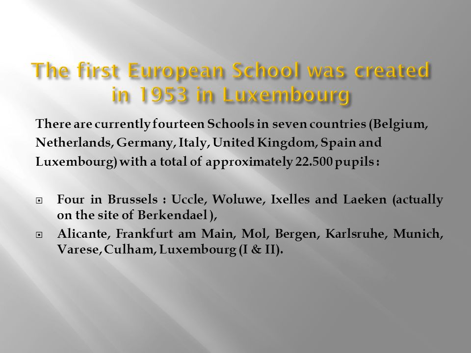 There are currently fourteen Schools in seven countries (Belgium, Netherlands, Germany, Italy, United Kingdom, Spain and Luxembourg) with a total of approximately 22.500 pupils :  Four in Brussels : Uccle, Woluwe, Ixelles and Laeken (actually on the site of Berkendael ),  Alicante, Frankfurt am Main, Mol, Bergen, Karlsruhe, Munich, Varese, Culham, Luxembourg (I & II).