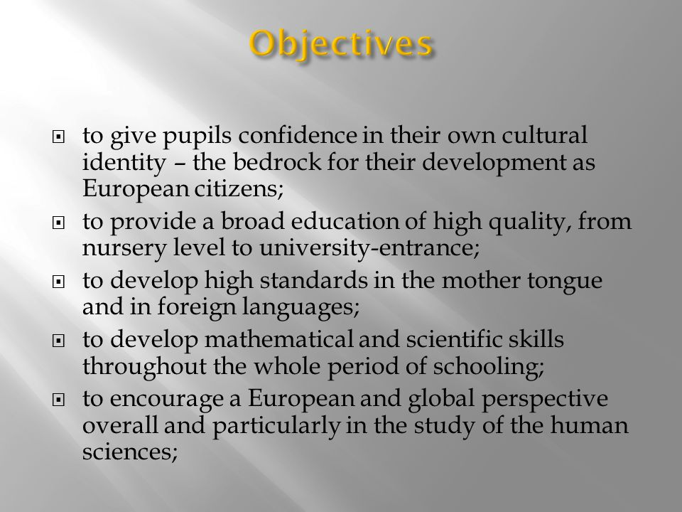  to give pupils confidence in their own cultural identity – the bedrock for their development as European citizens;  to provide a broad education of high quality, from nursery level to university-entrance;  to develop high standards in the mother tongue and in foreign languages;  to develop mathematical and scientific skills throughout the whole period of schooling;  to encourage a European and global perspective overall and particularly in the study of the human sciences;