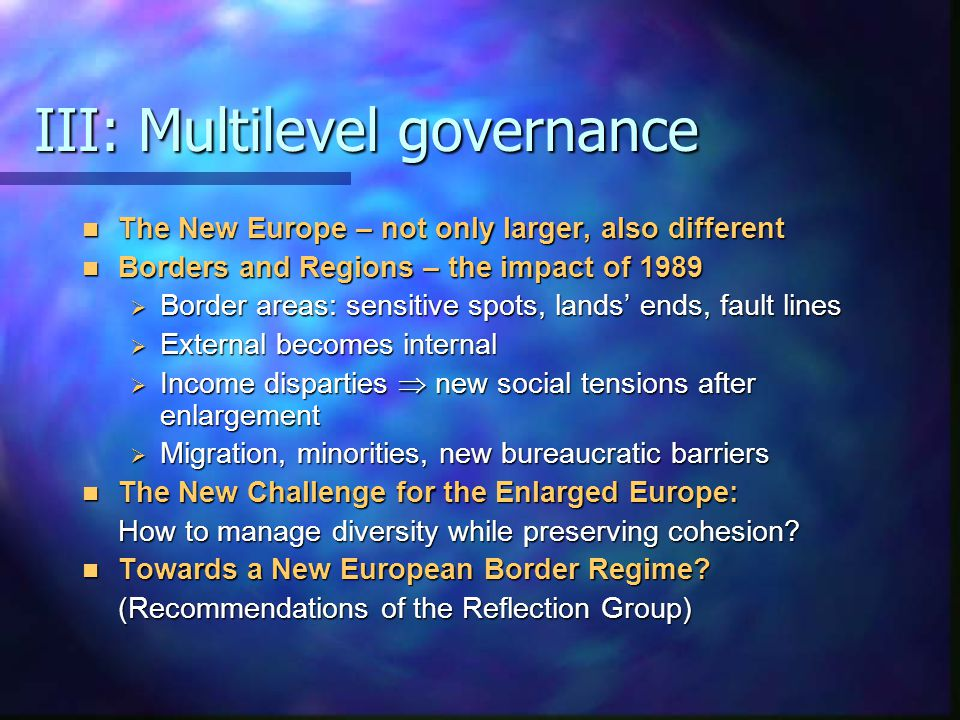 III: Multilevel governance The New Europe – not only larger, also different The New Europe – not only larger, also different Borders and Regions – the impact of 1989 Borders and Regions – the impact of 1989  Border areas: sensitive spots, lands' ends, fault lines  External becomes internal  Income disparties  new social tensions after enlargement  Migration, minorities, new bureaucratic barriers The New Challenge for the Enlarged Europe: The New Challenge for the Enlarged Europe: How to manage diversity while preserving cohesion.