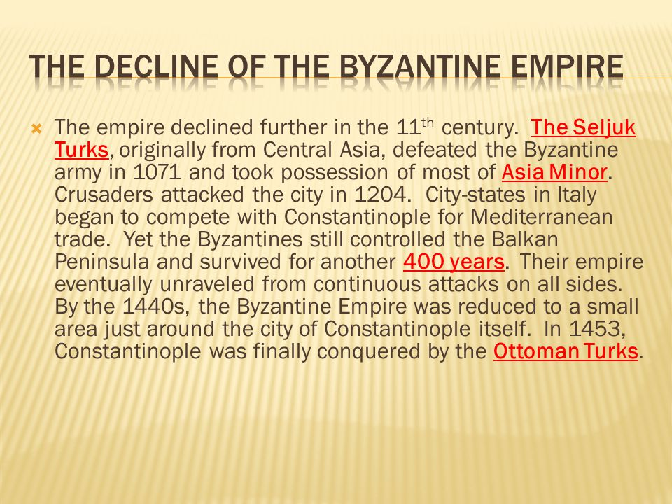  The empire declined further in the 11 th century. The Seljuk Turks, originally from Central Asia, defeated the Byzantine army in 1071 and took posse