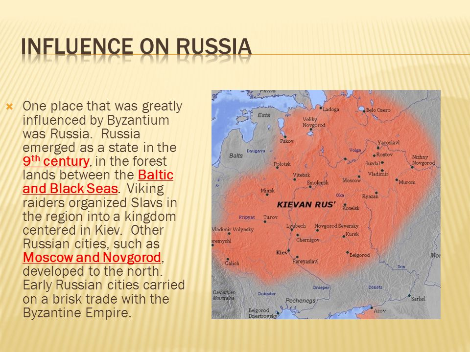  One place that was greatly influenced by Byzantium was Russia. Russia emerged as a state in the 9 th century, in the forest lands between the Baltic