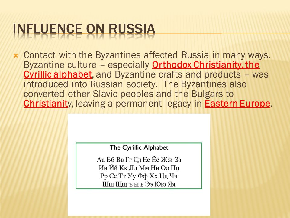  Contact with the Byzantines affected Russia in many ways. Byzantine culture – especially Orthodox Christianity, the Cyrillic alphabet, and Byzantine