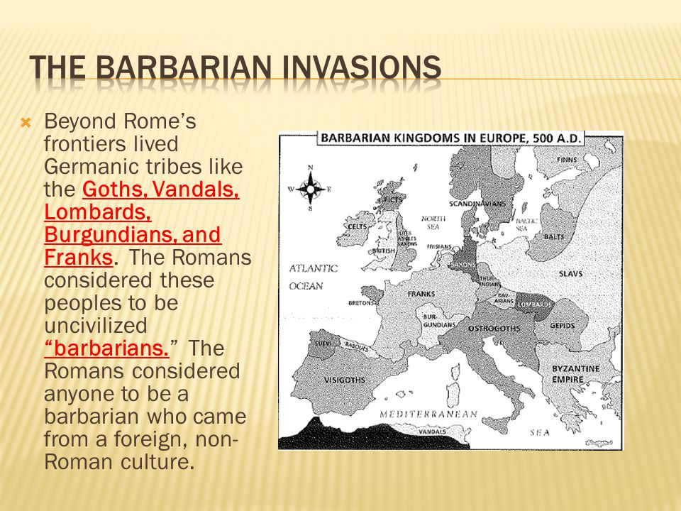  Beyond Rome's frontiers lived Germanic tribes like the Goths, Vandals, Lombards, Burgundians, and Franks. The Romans considered these peoples to be